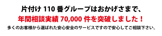 """""""熊本片付け110番は、グループトータル年間相談実績70000件を突破しました!多くのお客様から選ばれた安心安全のサービスですので安心してご相談下さい。"""""""